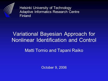Helsinki University of Technology Adaptive Informatics Research Centre Finland Variational Bayesian Approach for Nonlinear Identification and Control Matti.