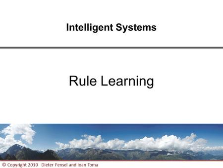 1 © Copyright 2010 Dieter Fensel and Ioan Toma Intelligent Systems Rule Learning.