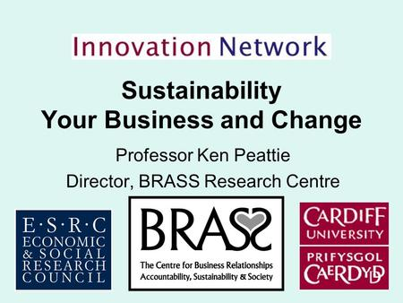 Sustainability Your Business and Change Professor Ken Peattie Director, BRASS Research Centre.