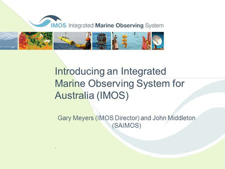 Introducing an Integrated Marine Observing System for Australia (IMOS). Gary Meyers (IMOS Director) and John Middleton (SAIMOS)