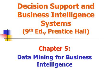 Decision Support and Business Intelligence Systems (9 th Ed., Prentice Hall) Chapter 5: Data Mining for Business Intelligence.