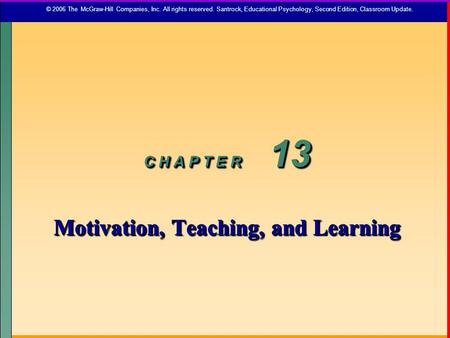 C H A P T E R 13 Motivation, Teaching, and Learning C H A P T E R 13 Motivation, Teaching, and Learning © 2006 The McGraw-Hill Companies, Inc. All rights.