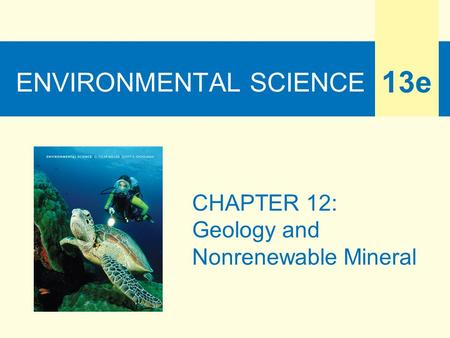 ENVIRONMENTAL SCIENCE 13e CHAPTER 12: Geology and Nonrenewable Mineral.