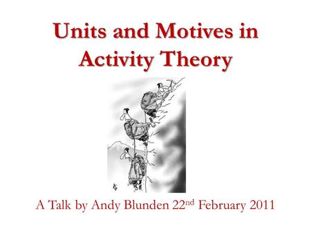 Units and Motives in Activity Theory A Talk by Andy Blunden 22 nd February 2011.