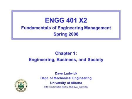 ENGG 401 X2 Fundamentals of Engineering Management Spring 2008 Chapter 1: Engineering, Business, and Society Dave Ludwick Dept. of Mechanical Engineering.
