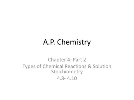 A.P. Chemistry Chapter 4: Part 2 Types of Chemical Reactions & Solution Stoichiometry 4.8- 4.10.