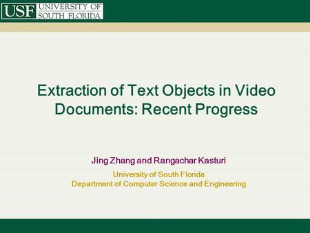 Extraction of Text Objects in Video Documents: Recent Progress Jing Zhang and Rangachar Kasturi University of South Florida Department of Computer Science.