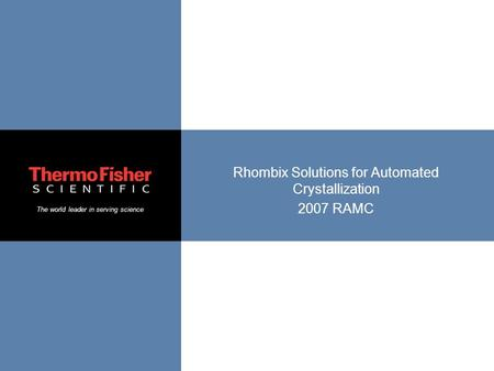 The world leader in serving science Rhombix Solutions for Automated Crystallization 2007 RAMC.