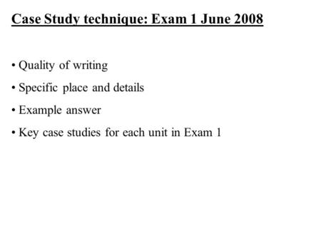 Case Study technique: Exam 1 June 2008 Quality of writing Specific place and details Example answer Key case studies for each unit in Exam 1.