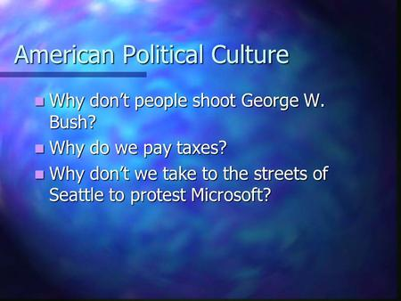American Political Culture Why don't people shoot George W. Bush? Why don't people shoot George W. Bush? Why do we pay taxes? Why do we pay taxes? Why.