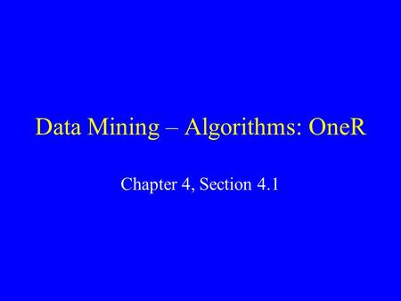 Data Mining – Algorithms: OneR Chapter 4, Section 4.1.