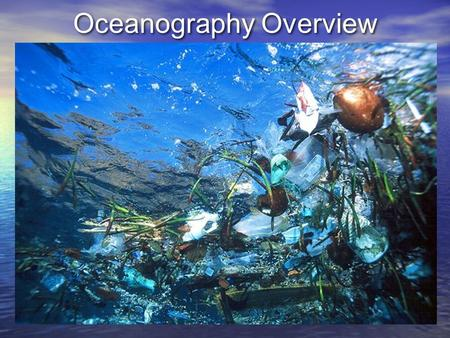 Oceanography Overview. 1. Oceanography: Polar Views of the Earth 71% of Earth is covered with oceans.