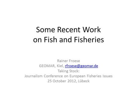 Some Recent Work on Fish and Fisheries Rainer Froese GEOMAR, Kiel, Taking Stock: Journalism Conference on European Fisheries.