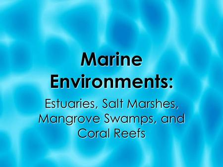 Marine Environments: Estuaries, Salt Marshes, Mangrove Swamps, and Coral Reefs.