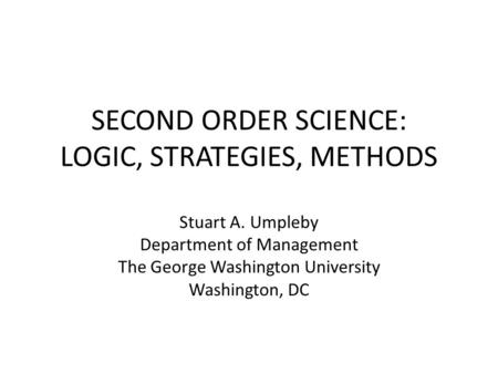 SECOND ORDER SCIENCE: LOGIC, STRATEGIES, METHODS Stuart A. Umpleby Department of Management The George Washington University Washington, DC.