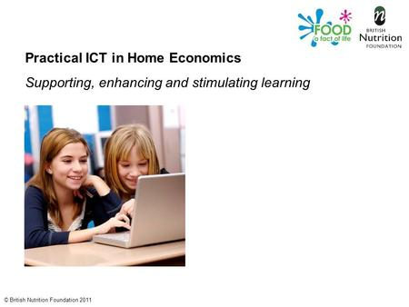 © British Nutrition Foundation 2011 Practical ICT in Home Economics Supporting, enhancing and stimulating learning.