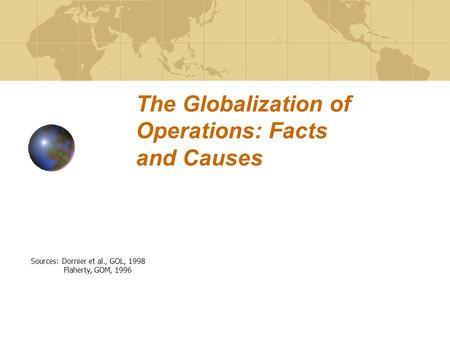 The Globalization of Operations: Facts and Causes Sources: Dornier et al., GOL, 1998 Flaherty, GOM, 1996.