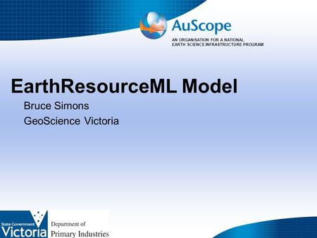 AN ORGANISATION FOR A NATIONAL EARTH SCIENCE INFRASTRUCTURE PROGRAM EarthResourceML Model Bruce Simons GeoScience Victoria.