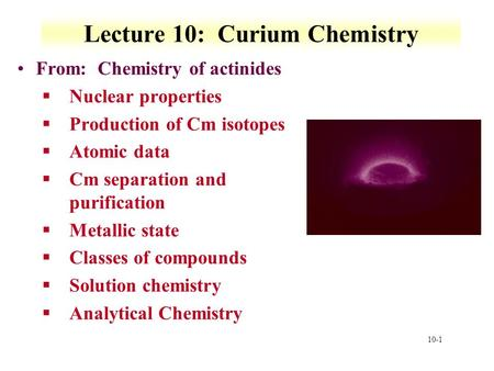 10-1 Lecture 10: Curium Chemistry From: Chemistry of actinides §Nuclear properties §Production of Cm isotopes §Atomic data §Cm separation and purification.