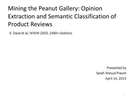 Mining the Peanut Gallery: Opinion Extraction and Semantic Classification of Product Reviews K. Dave et al, WWW 2003, 1480+ citations Presented by Sarah.