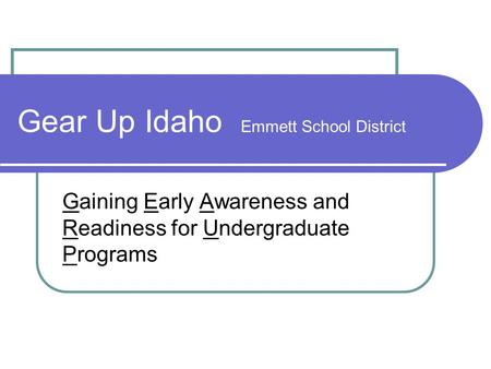 Gear Up Idaho Emmett School District Gaining Early Awareness and Readiness for Undergraduate Programs.