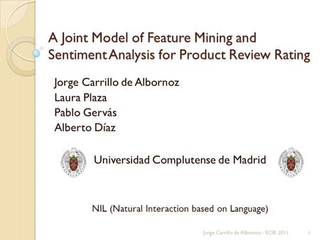 A Joint Model of Feature Mining and Sentiment Analysis for Product Review Rating Jorge Carrillo de Albornoz Laura Plaza Pablo Gervás Alberto Díaz Universidad.