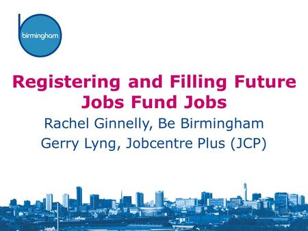 Registering and Filling Future Jobs Fund Jobs Rachel Ginnelly, Be Birmingham Gerry Lyng, Jobcentre Plus (JCP)