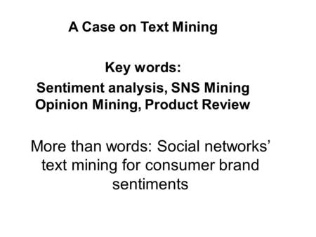 More than words: Social networks' text mining for consumer brand sentiments A Case on Text Mining Key words: Sentiment analysis, SNS Mining Opinion Mining,