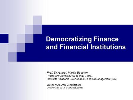 Democratizing Finance and Financial Institutions Prof. Dr.rer.pol. Martin Büscher Protestant University Wuppertal/ Bethel, Institut for Diaconic Science.