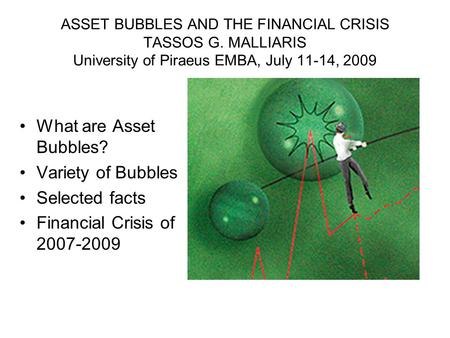 ASSET BUBBLES AND THE FINANCIAL CRISIS TASSOS G. MALLIARIS University of Piraeus EMBA, July 11-14, 2009 What are Asset Bubbles? Variety of Bubbles Selected.