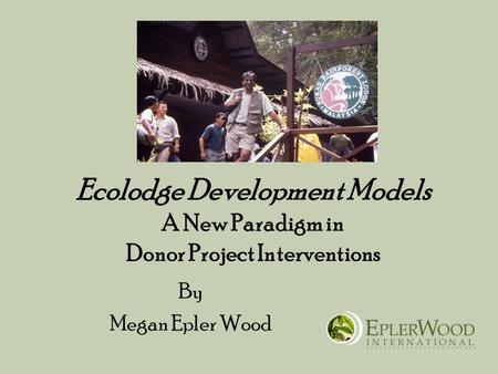 Ecolodge Development Models A New Paradigm in Donor Project Interventions By Megan Epler Wood.