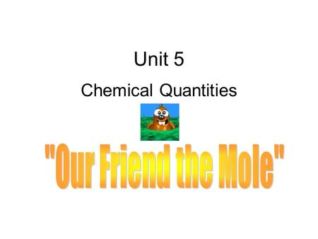 Unit 5 Chemical Quantities or. Funny Mole Video  48Im2whttp://www.youtube.com/watch?v=ReMe3 48Im2w.