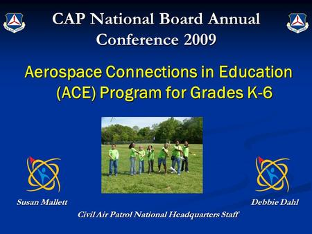 CAP National Board Annual Conference 2009 Aerospace Connections in Education (ACE) Program for Grades K-6 Susan Mallett Debbie Dahl Civil Air Patrol National.