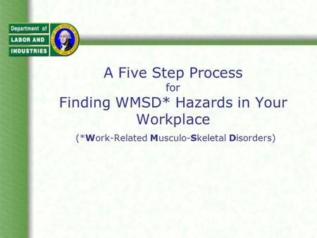 A Five Step Process for Finding WMSD* Hazards in Your Workplace (*Work-Related Musculo-Skeletal Disorders)
