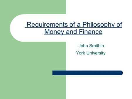Requirements of a Philosophy of Money and Finance John Smithin York University.