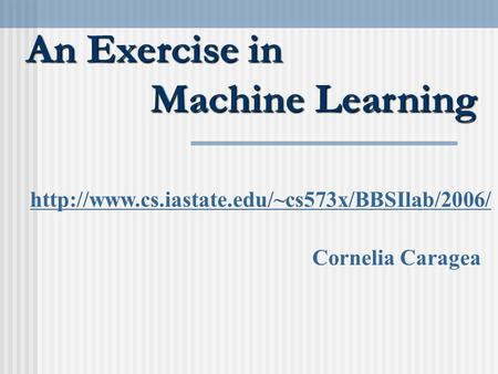 An Exercise in Machine Learning  Cornelia Caragea.