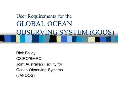 User Requirements for the GLOBAL OCEAN OBSERVING SYSTEM (GOOS) Rick Bailey CSIRO/BMRC Joint Australian Facility for Ocean Observing Systems (JAFOOS)