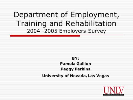 Department of Employment, Training and Rehabilitation 2004 -2005 Employers Survey BY: Pamela Gallion Peggy Perkins University of Nevada, Las Vegas.