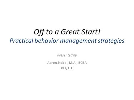 Off to a Great Start! Practical behavior management strategies Presented by Aaron Stabel, M.A., BCBA BCI, LLC.