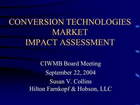 CONVERSION TECHNOLOGIES MARKET IMPACT ASSESSMENT CIWMB Board Meeting September 22, 2004 Susan V. Collins Hilton Farnkopf & Hobson, LLC.