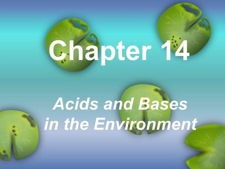 Chapter 14 Acids and Bases in the Environment. Acids and Bases Acids and Bases (video)Acids and Bases H + ions - ? OH - ions - ? Soapy slippery - ? Taste.