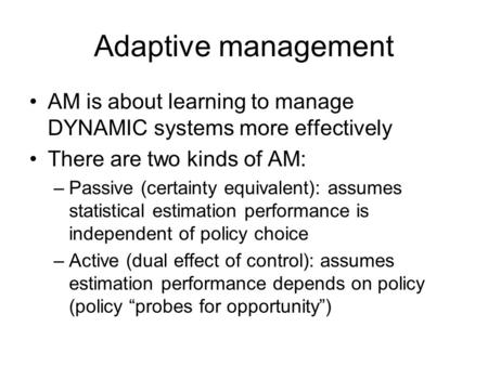 Adaptive management AM is about learning to manage DYNAMIC systems more effectively There are two kinds of AM: –Passive (certainty equivalent): assumes.