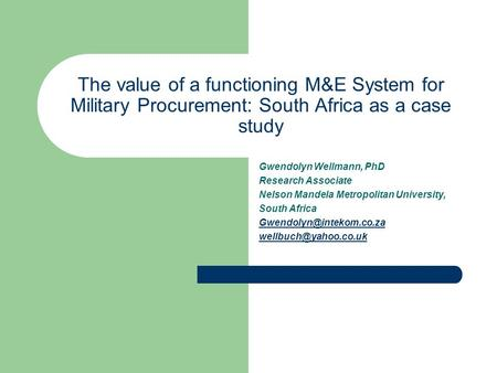 The value of a functioning M&E System for Military Procurement: South Africa as a case study Gwendolyn Wellmann, PhD Research Associate Nelson Mandela.