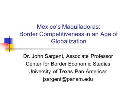 Mexico's Maquiladoras: Border Competitiveness in an Age of Globalization Dr. John Sargent, Associate Professor Center for Border Economic Studies University.