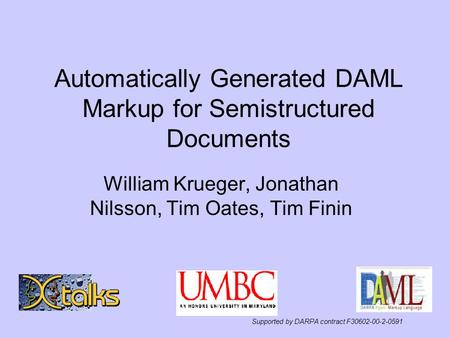 Automatically Generated DAML Markup for Semistructured Documents William Krueger, Jonathan Nilsson, Tim Oates, Tim Finin Supported by DARPA contract F30602-00-2-0591.