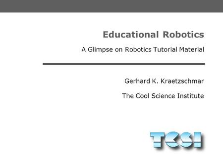 Gerhard K. Kraetzschmar The Cool Science Institute Educational Robotics A Glimpse on Robotics Tutorial Material.