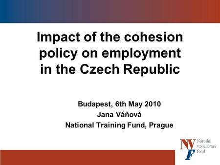 Impact of the cohesion policy on employment in the Czech Republic Budapest, 6th May 2010 Jana Váňová National Training Fund, Prague.