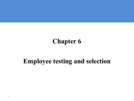 1 Chapter 6 Employee testing and selection. Selecting Employees  Selection: └ The process of choosing from among available applicants the individuals.