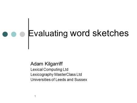 1 Evaluating word sketches Adam Kilgarriff Lexical Computing Ltd Lexicography MasterClass Ltd Universities of Leeds and Sussex.