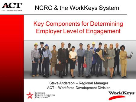 Key Components for Determining Employer Level of Engagement NCRC & the WorkKeys System TM Steve Anderson – Regional Manager ACT – Workforce Development.